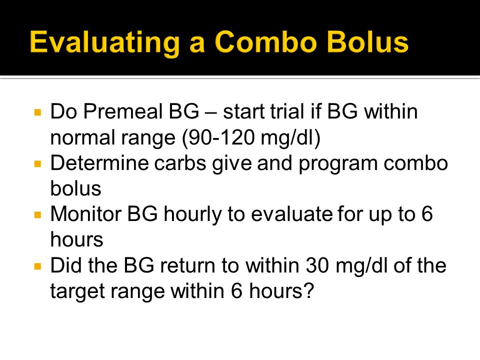 Do Premeal BG – start trial if BG within normal range (90-120 mg/dl) Determine carbs give and program combo bolus Monitor BG hourly to evaluate for up