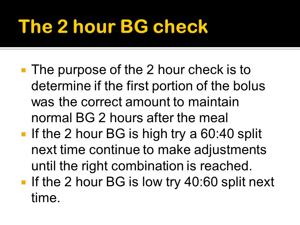 The purpose of the 2 hour check is to determine if the first portion of the bolus was the correct amount to maintain normal BG 2 hours after the meal
