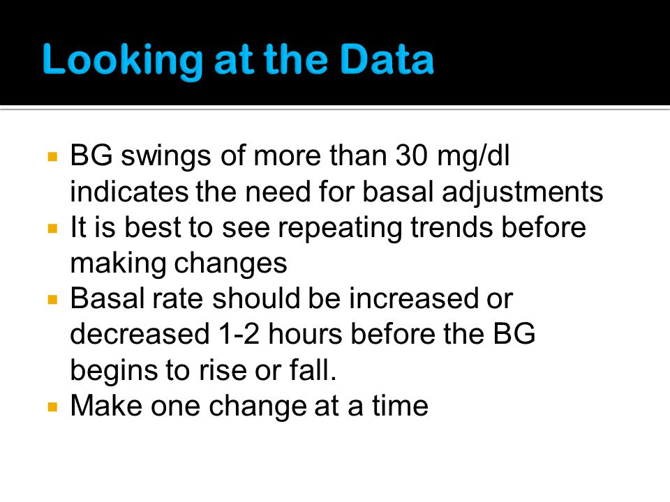 BG swings of more than 30 mg/dl indicates the need for basal adjustments It is best to see repeating trends before making changes Basal rate should be
