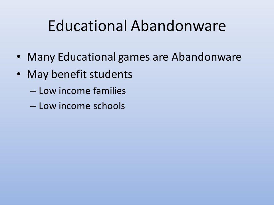 Educational Abandonware Many Educational games are Abandonware May benefit students – Low income families – Low income schools