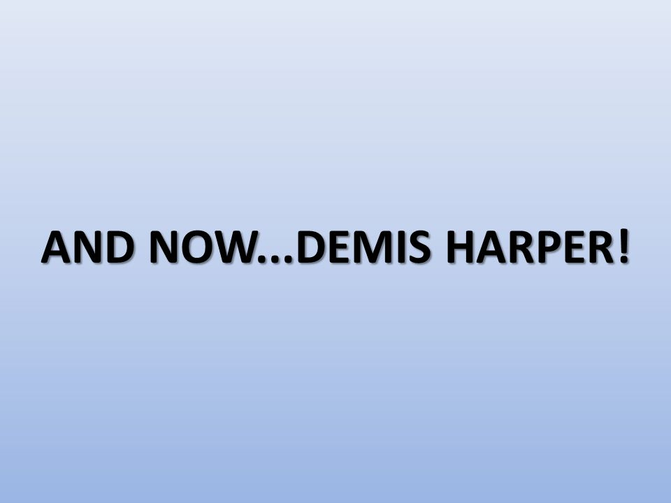 AND NOW...DEMIS HARPER!