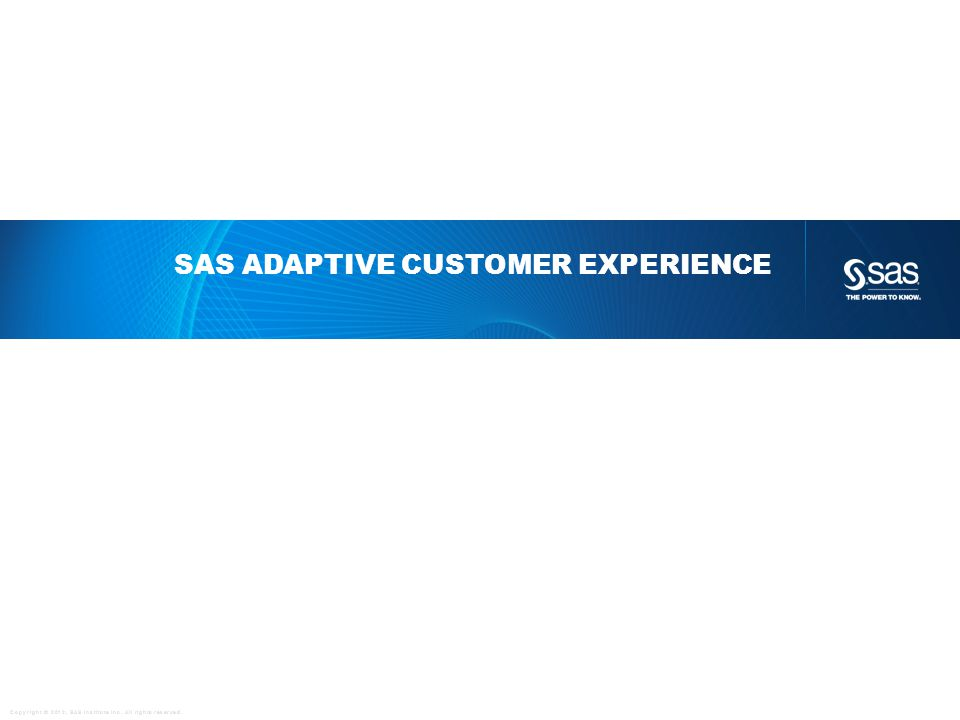 Copyright © 2012, SAS Institute Inc. All rights reserved. SAS ADAPTIVE CUSTOMER EXPERIENCE