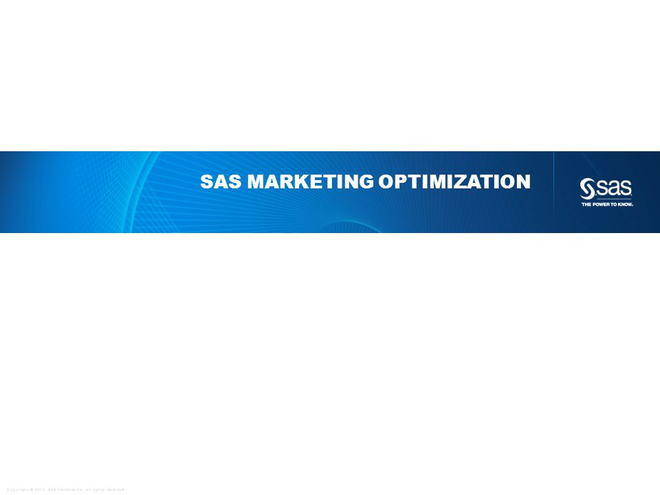 Copyright © 2012, SAS Institute Inc. All rights reserved. SAS MARKETING OPTIMIZATION