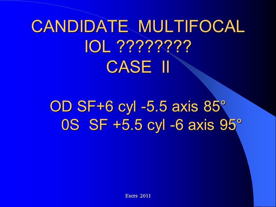 CANDIDATE MULTIFOCAL IOL ???????? CASE II OD SF+6 cyl -5.5 axis 85° 0SSF +5.5 cyl -6 axis 95° Escrs 2011