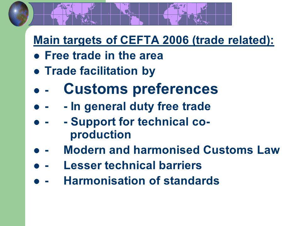 14 Main targets of CEFTA 2006 (trade related): Free trade in the area Trade facilitation by - Customs preferences -- In general duty free trade -- Sup