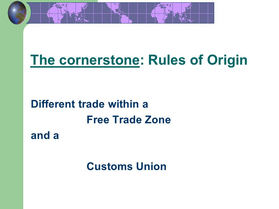 17 The cornerstone: Rules of Origin Different trade within a Free Trade Zone and a Customs Union