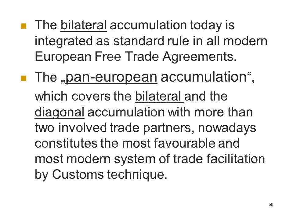 58 The bilateral accumulation today is integrated as standard rule in all modern European Free Trade Agreements. Thepan-european accumulation, which c