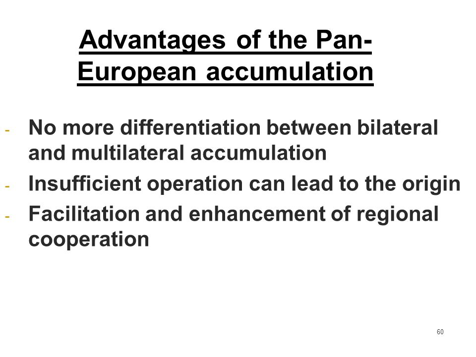 60 Advantages of the Pan- European accumulation - No more differentiation between bilateral and multilateral accumulation - Insufficient operation can