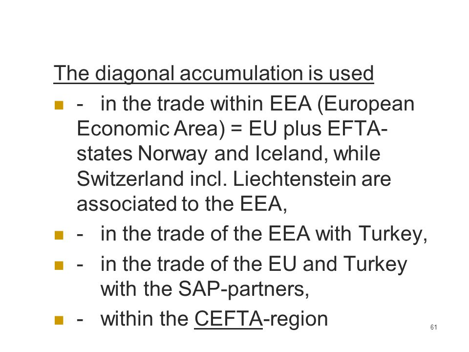 61 The diagonal accumulation is used -in the trade within EEA (European Economic Area) = EU plus EFTA- states Norway and Iceland, while Switzerland in