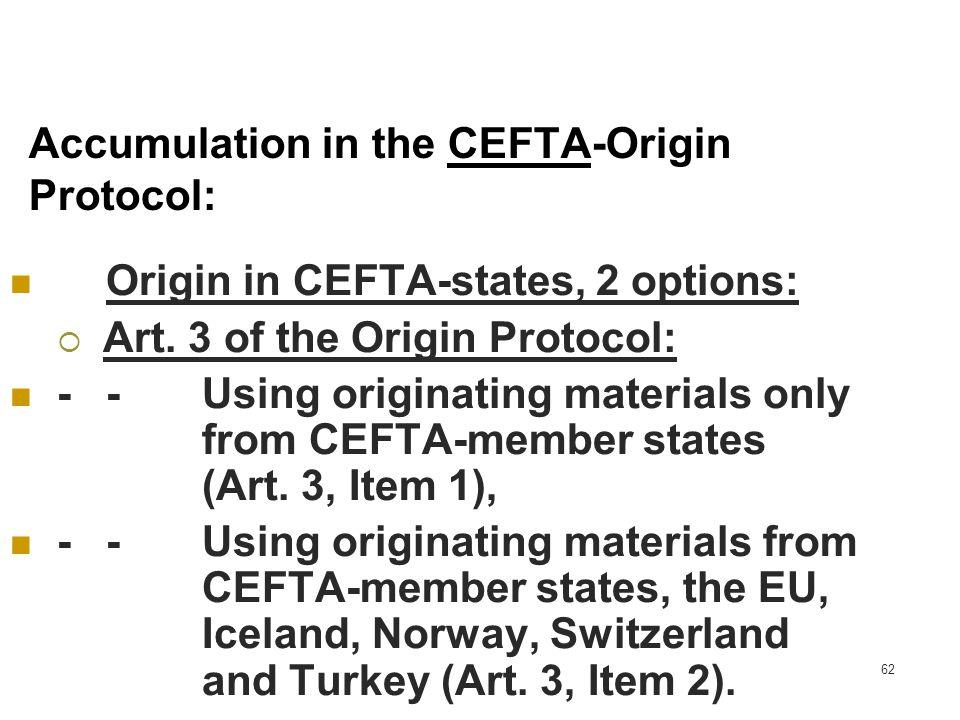 62 Accumulation in the CEFTA-Origin Protocol: Origin in CEFTA-states, 2 options: Art. 3 of the Origin Protocol: --Using originating materials only fro
