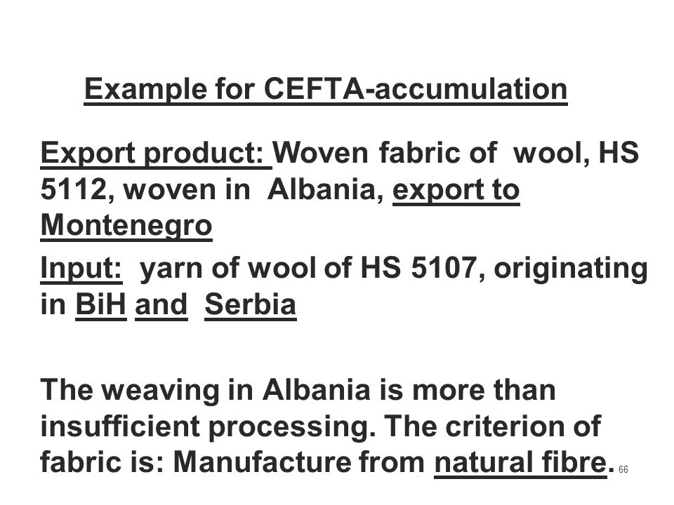 66 Example for CEFTA-accumulation Export product: Woven fabric of wool, HS 5112, woven in Albania, export to Montenegro Input: yarn of wool of HS 5107