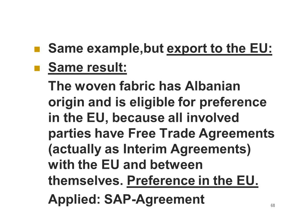 68 Same example,but export to the EU: Same result: The woven fabric has Albanian origin and is eligible for preference in the EU, because all involved