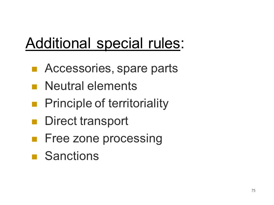 75 Additional special rules: Accessories, spare parts Neutral elements Principle of territoriality Direct transport Free zone processing Sanctions