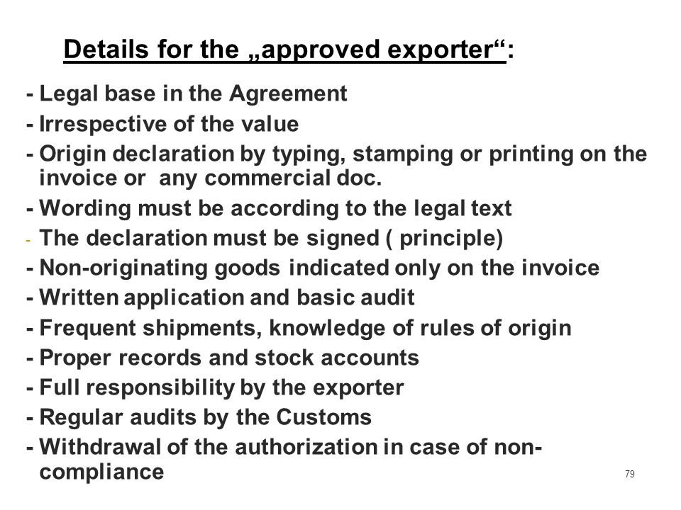 79 -Legal base in the Agreement - Irrespective of the value - Origin declaration by typing, stamping or printing on the invoice or any commercial doc.