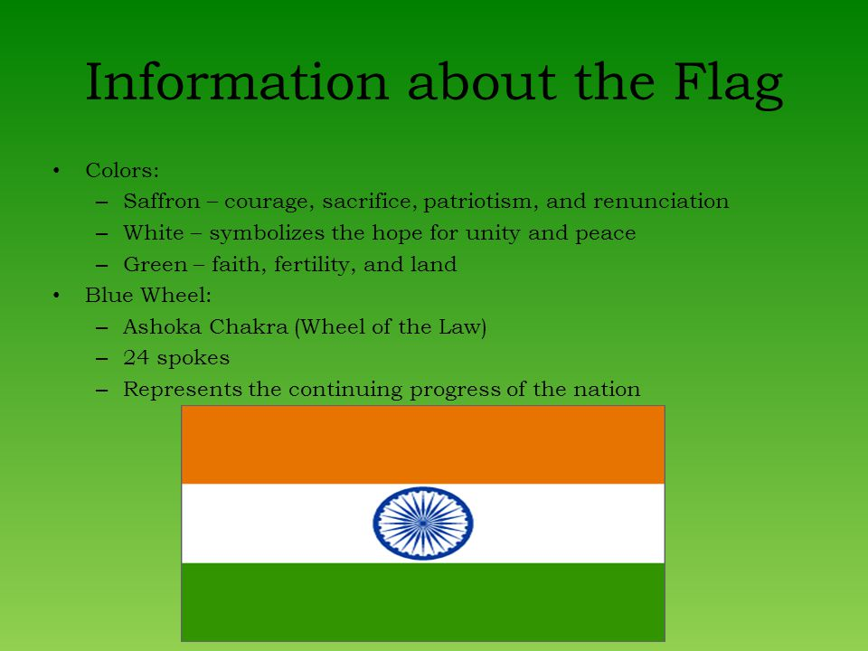 Information about the Flag Colors: – Saffron – courage, sacrifice, patriotism, and renunciation – White – symbolizes the hope for unity and peace – Green – faith, fertility, and land Blue Wheel: – Ashoka Chakra (Wheel of the Law) – 24 spokes – Represents the continuing progress of the nation