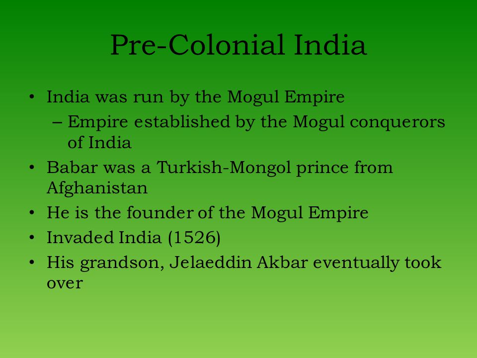 Pre-Colonial India India was run by the Mogul Empire – Empire established by the Mogul conquerors of India Babar was a Turkish-Mongol prince from Afghanistan He is the founder of the Mogul Empire Invaded India (1526) His grandson, Jelaeddin Akbar eventually took over