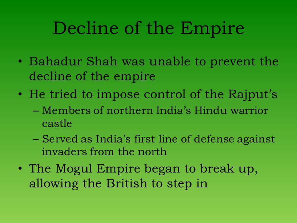 Decline of the Empire Bahadur Shah was unable to prevent the decline of the empire He tried to impose control of the Rajputs – Members of northern Indias Hindu warrior castle – Served as Indias first line of defense against invaders from the north The Mogul Empire began to break up, allowing the British to step in
