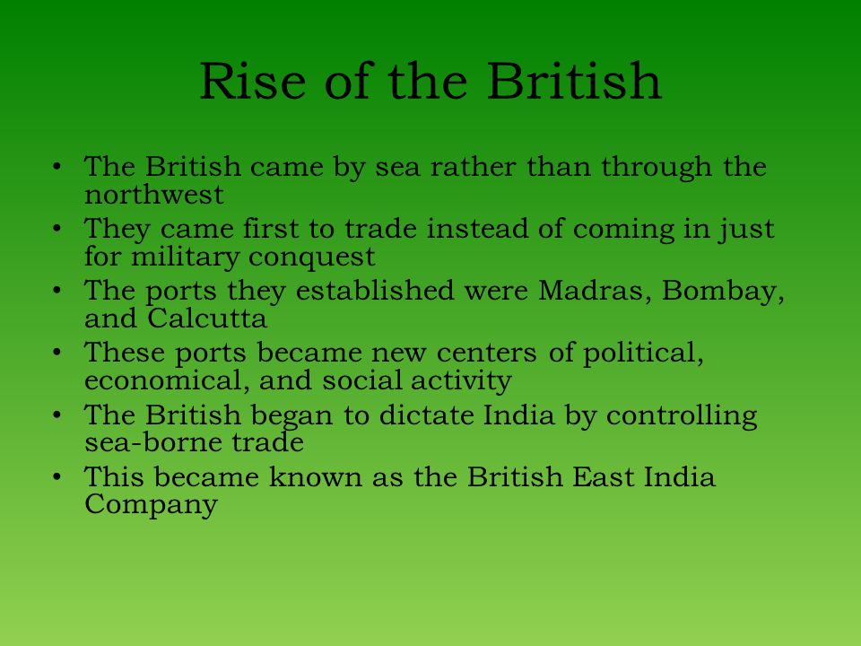 Rise of the British The British came by sea rather than through the northwest They came first to trade instead of coming in just for military conquest The ports they established were Madras, Bombay, and Calcutta These ports became new centers of political, economical, and social activity The British began to dictate India by controlling sea-borne trade This became known as the British East India Company
