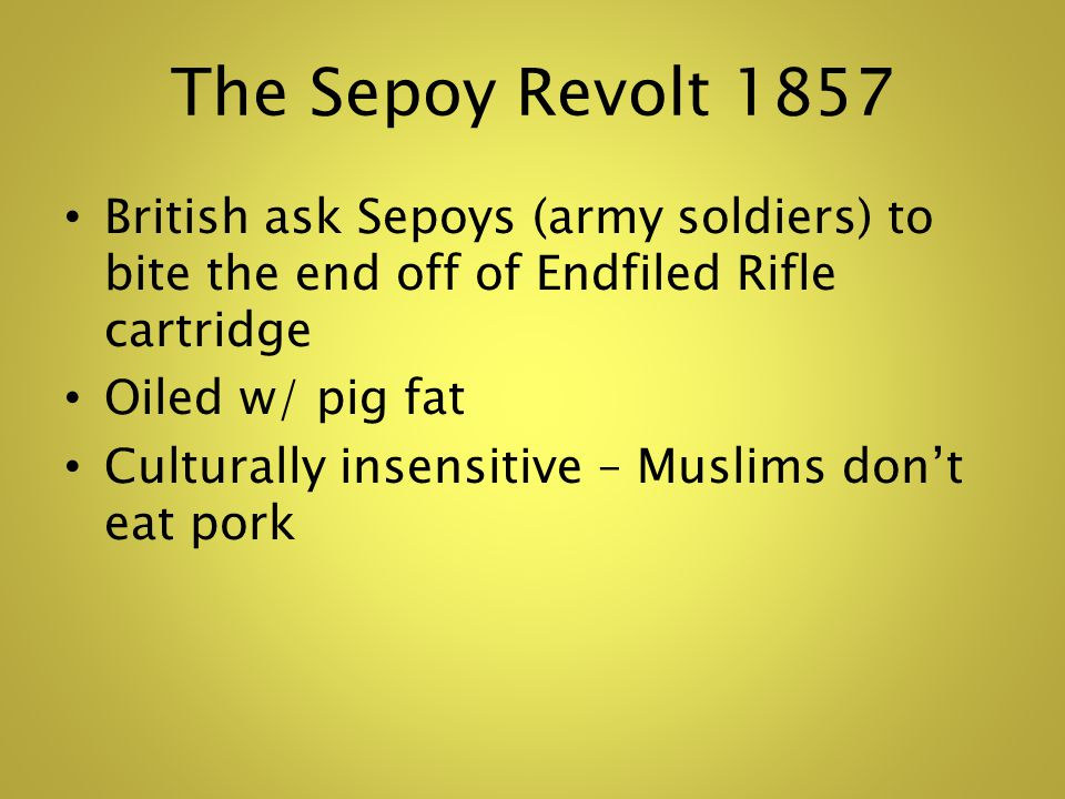 The Sepoy Revolt 1857 British ask Sepoys (army soldiers) to bite the end off of Endfiled Rifle cartridge Oiled w/ pig fat Culturally insensitive – Muslims dont eat pork