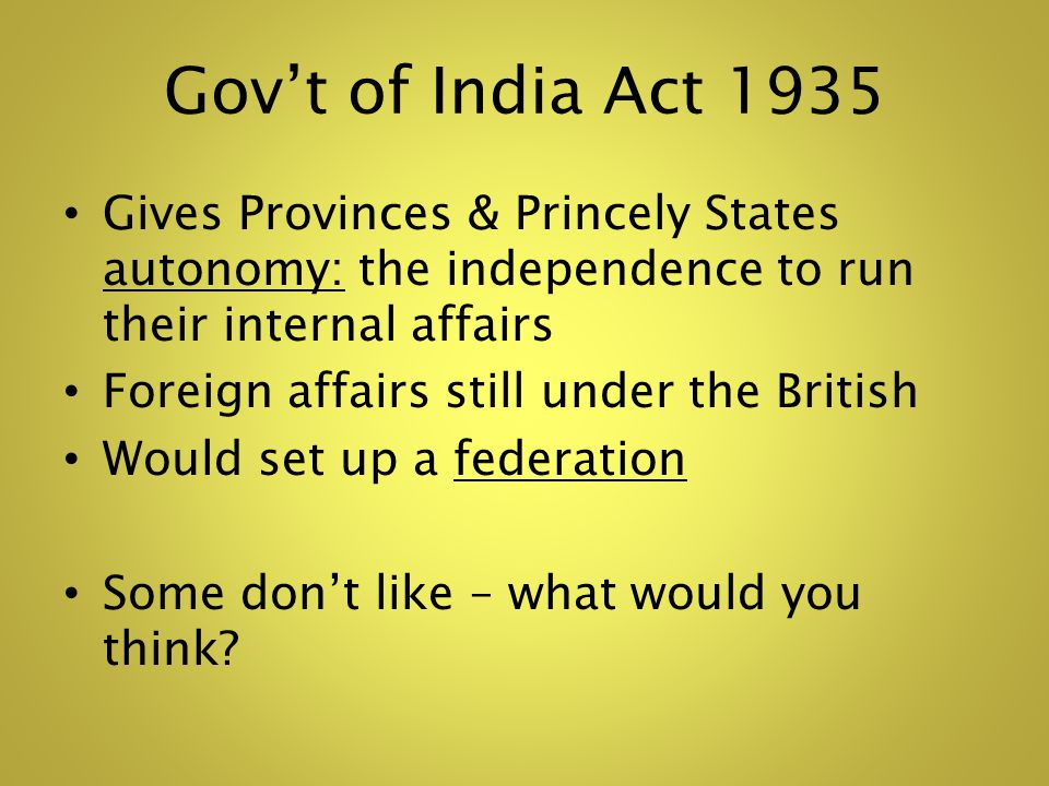 Govt of India Act 1935 Gives Provinces & Princely States autonomy: the independence to run their internal affairs Foreign affairs still under the British Would set up a federation Some dont like – what would you think