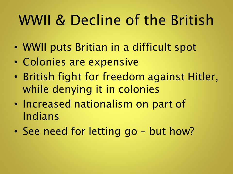 WWII & Decline of the British WWII puts Britian in a difficult spot Colonies are expensive British fight for freedom against Hitler, while denying it in colonies Increased nationalism on part of Indians See need for letting go – but how