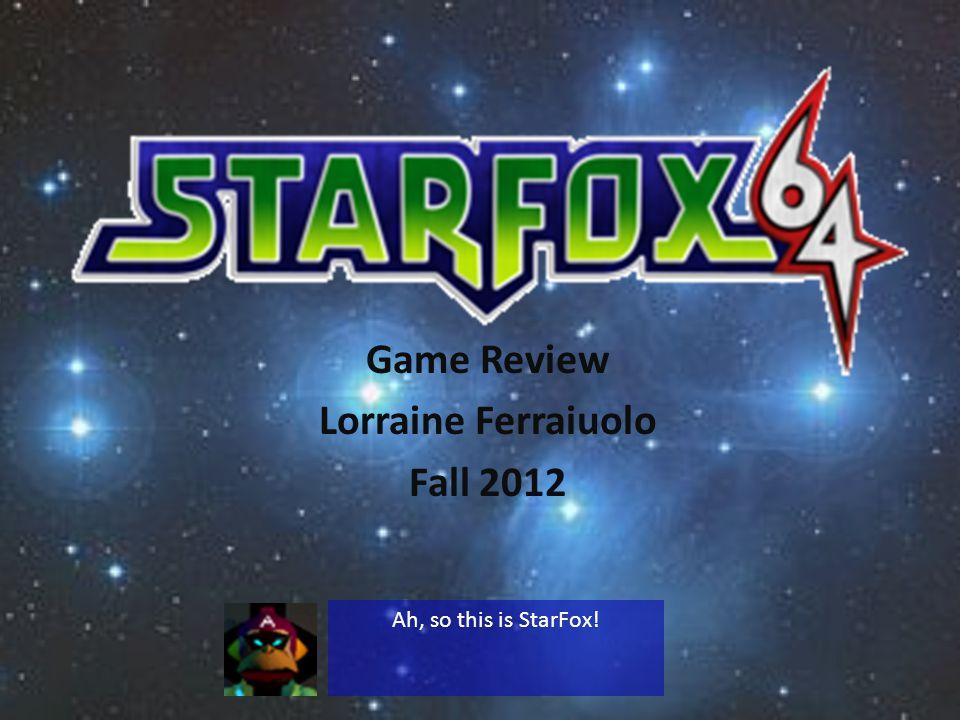 Game Review Lorraine Ferraiuolo Fall 2012 Ah, so this is StarFox!