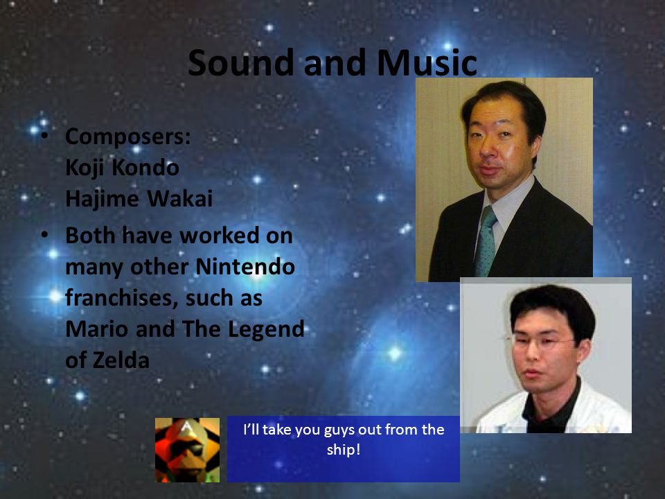 Sound and Music Composers: Koji Kondo Hajime Wakai Both have worked on many other Nintendo franchises, such as Mario and The Legend of Zelda Ill take you guys out from the ship!