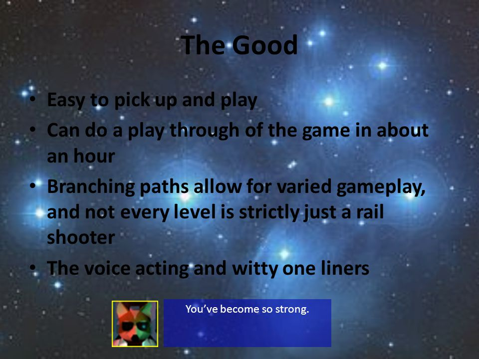 The Good Easy to pick up and play Can do a play through of the game in about an hour Branching paths allow for varied gameplay, and not every level is strictly just a rail shooter The voice acting and witty one liners Youve become so strong.