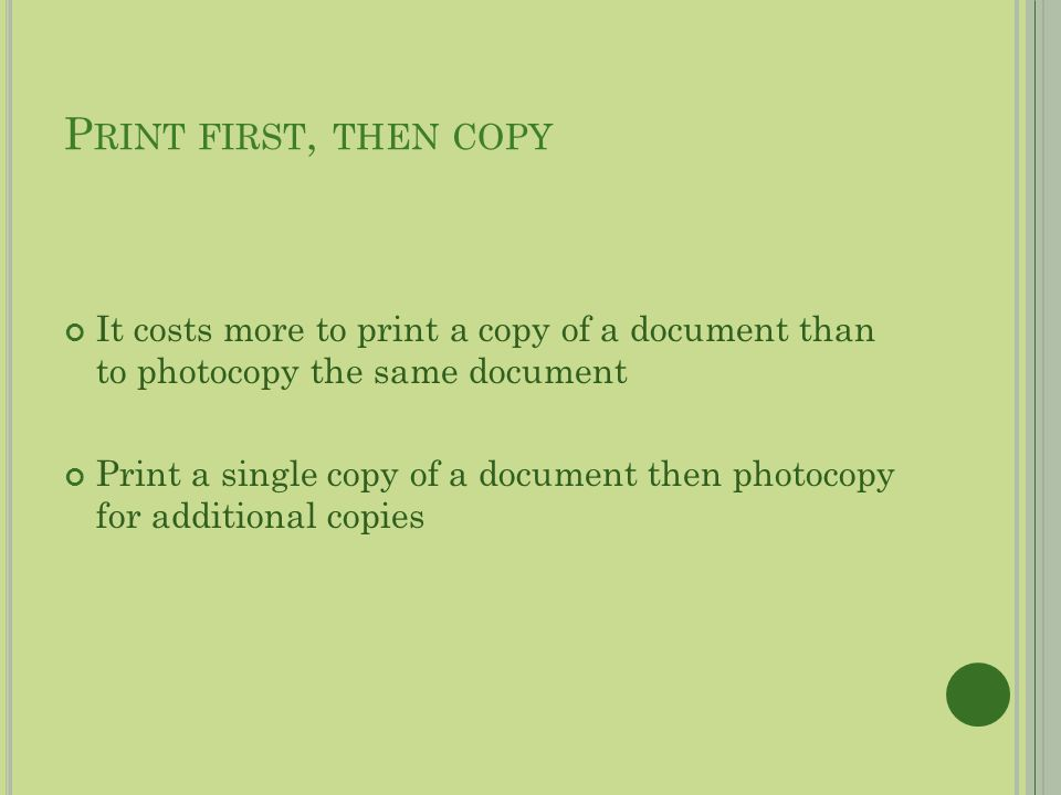P RINT FIRST, THEN COPY It costs more to print a copy of a document than to photocopy the same document Print a single copy of a document then photocopy for additional copies