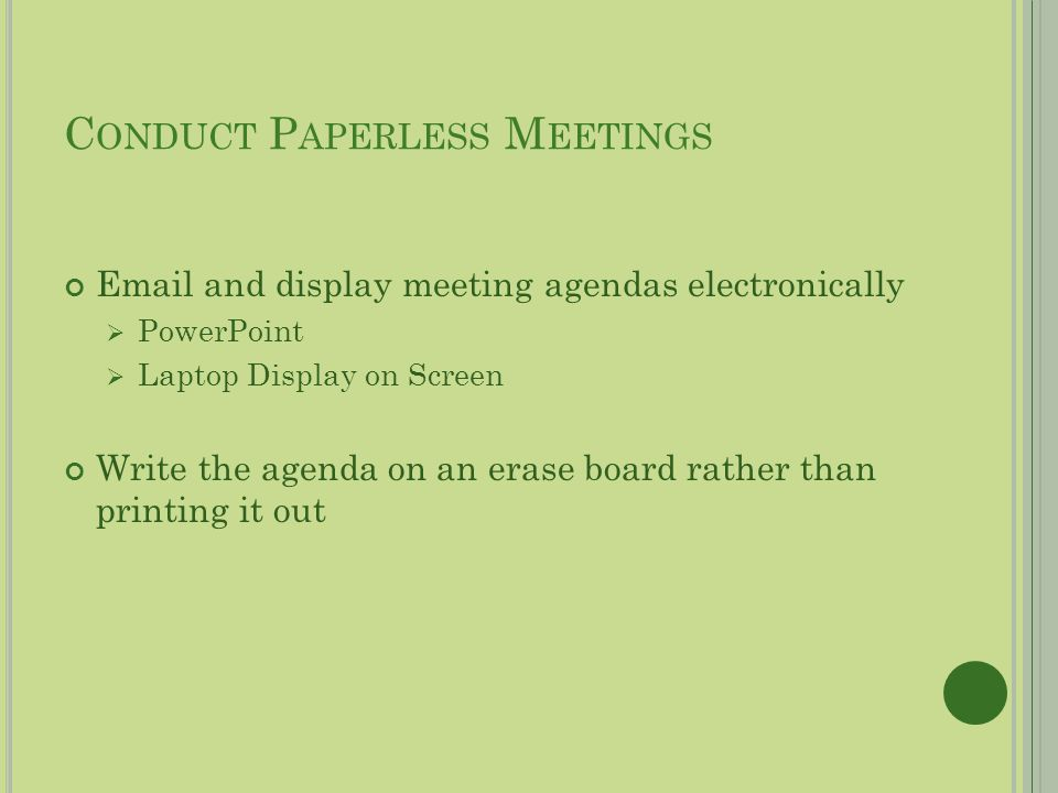 C ONDUCT P APERLESS M EETINGS Email and display meeting agendas electronically PowerPoint Laptop Display on Screen Write the agenda on an erase board rather than printing it out