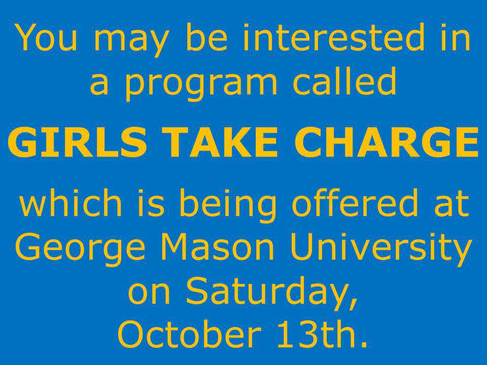 You may be interested in a program called GIRLS TAKE CHARGE which is being offered at George Mason University on Saturday, October 13th.
