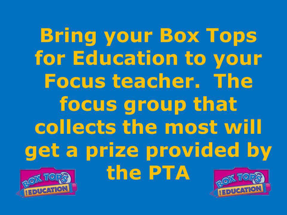 Bring your Box Tops for Education to your Focus teacher.