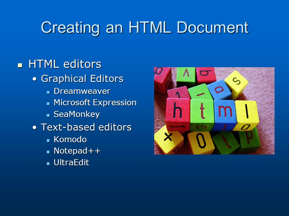 Creating an HTML Document HTML editors HTML editors Graphical EditorsGraphical Editors Dreamweaver Dreamweaver Microsoft Expression Microsoft Expression SeaMonkey SeaMonkey Text-based editorsText-based editors Komodo Komodo Notepad++ Notepad++ UltraEdit UltraEdit