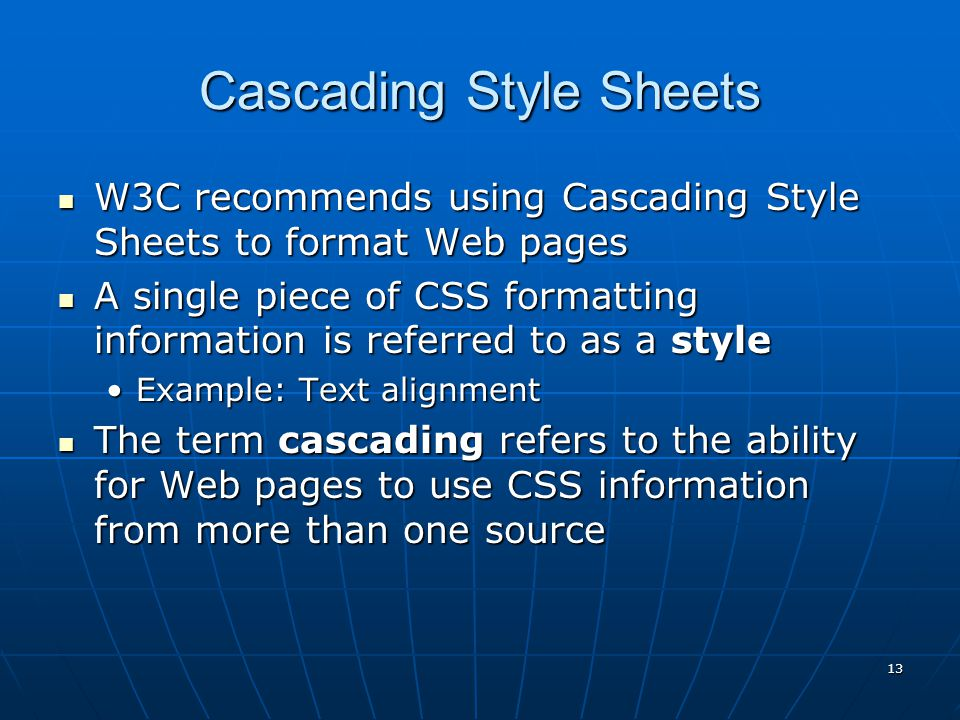 Cascading Style Sheets W3C recommends using Cascading Style Sheets to format Web pages W3C recommends using Cascading Style Sheets to format Web pages A single piece of CSS formatting information is referred to as a style A single piece of CSS formatting information is referred to as a style Example: Text alignmentExample: Text alignment The term cascading refers to the ability for Web pages to use CSS information from more than one source The term cascading refers to the ability for Web pages to use CSS information from more than one source 13