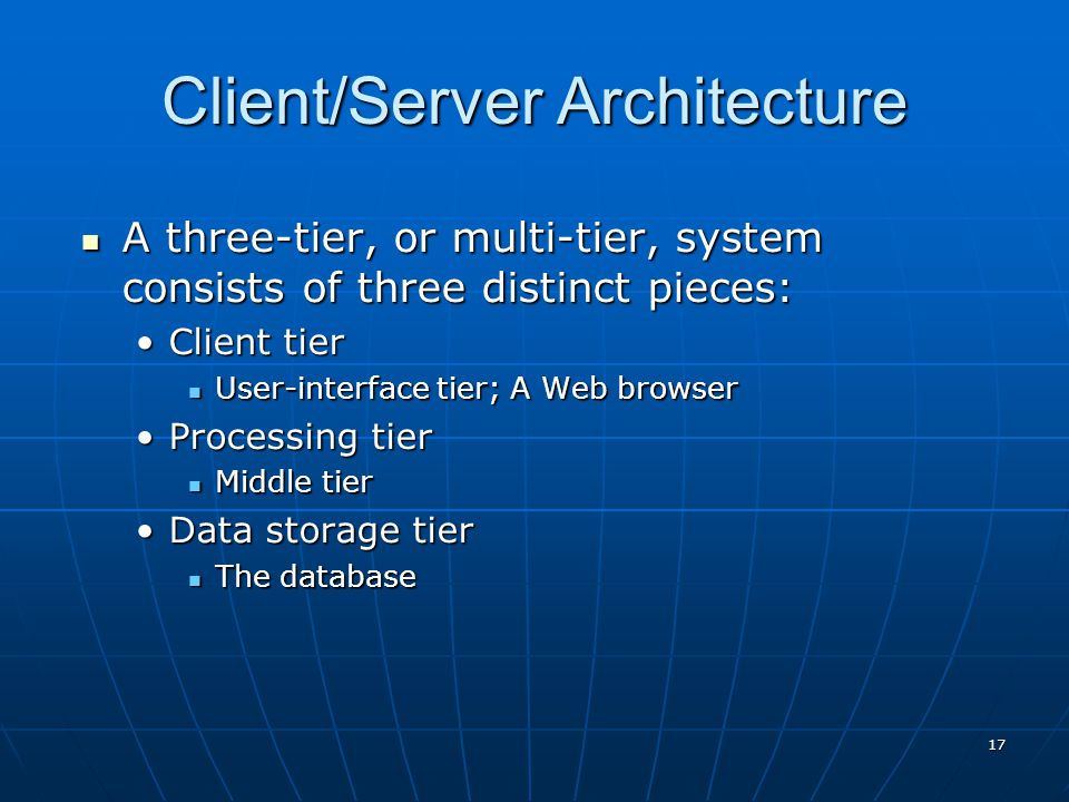 Client/Server Architecture A three-tier, or multi-tier, system consists of three distinct pieces: A three-tier, or multi-tier, system consists of three distinct pieces: Client tierClient tier User-interface tier; A Web browser User-interface tier; A Web browser Processing tierProcessing tier Middle tier Middle tier Data storage tierData storage tier The database The database 17