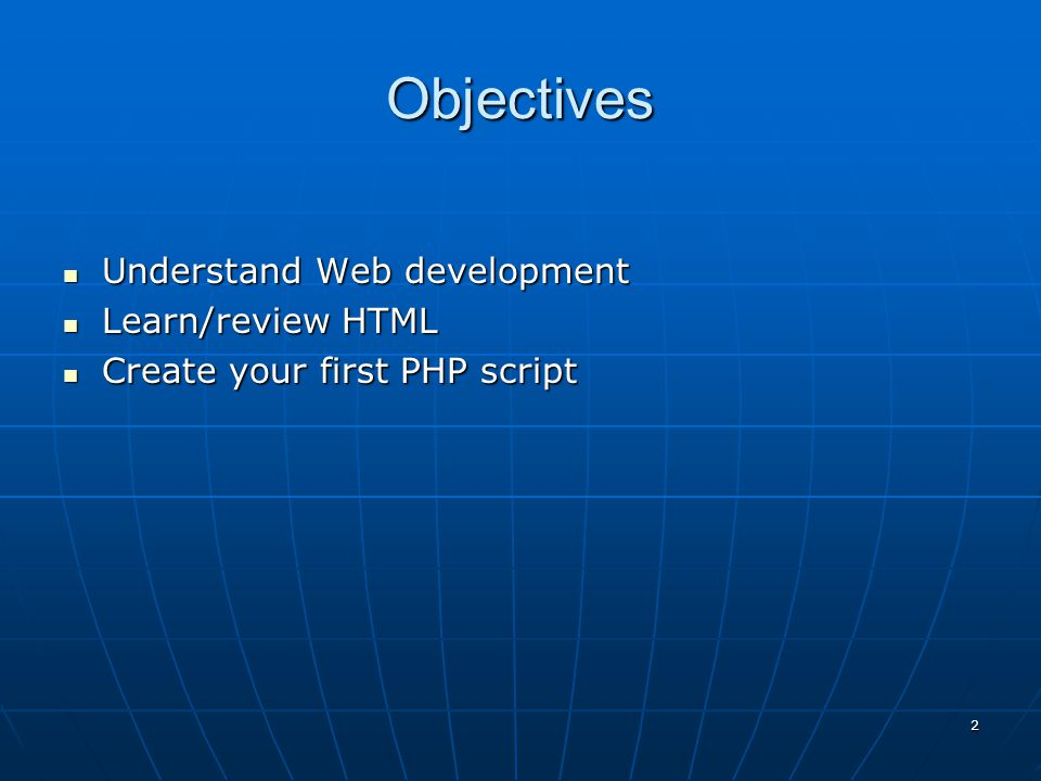 Objectives Understand Web development Understand Web development Learn/review HTML Learn/review HTML Create your first PHP script Create your first PHP script 2