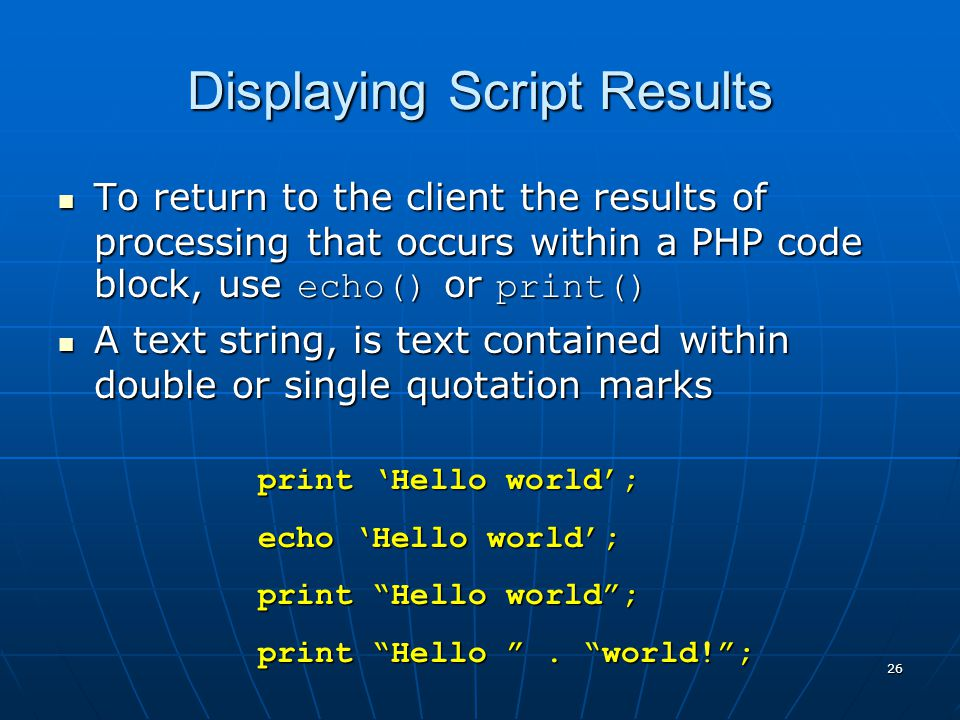 Displaying Script Results To return to the client the results of processing that occurs within a PHP code block, use echo() or print() To return to the client the results of processing that occurs within a PHP code block, use echo() or print() A text string, is text contained within double or single quotation marks A text string, is text contained within double or single quotation marks 26 print Hello world; echo Hello world; print Hello world; print Hello.