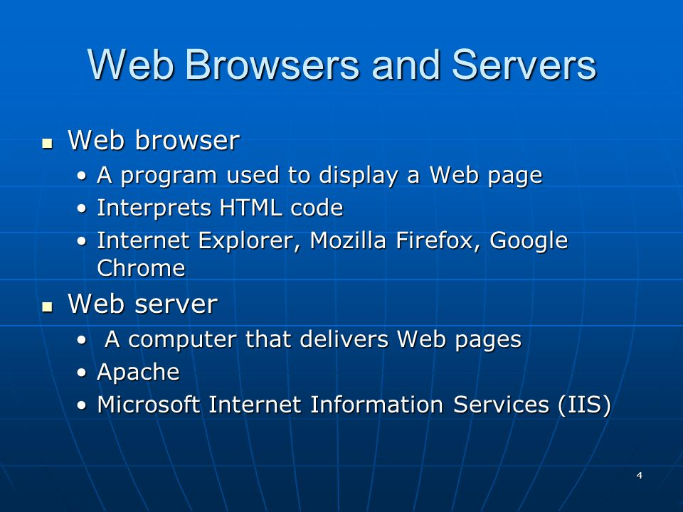 Web Browsers and Servers Web browser Web browser A program used to display a Web pageA program used to display a Web page Interprets HTML codeInterprets HTML code Internet Explorer, Mozilla Firefox, Google ChromeInternet Explorer, Mozilla Firefox, Google Chrome Web server Web server A computer that delivers Web pages A computer that delivers Web pages ApacheApache Microsoft Internet Information Services (IIS)Microsoft Internet Information Services (IIS) 4