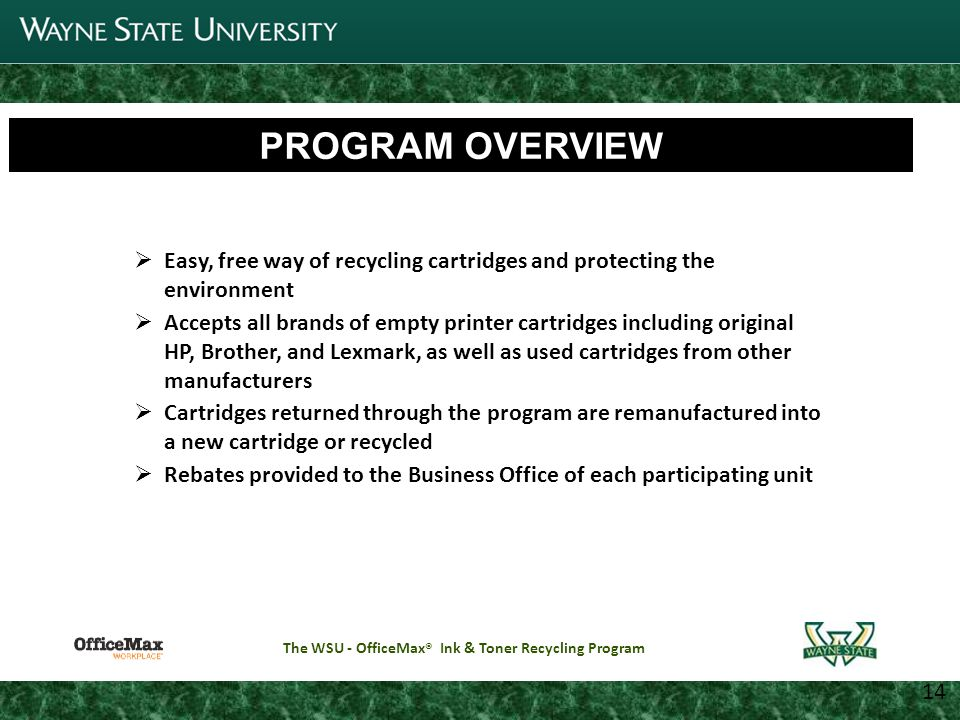 3 Joint Parking Task Force Update 11 14 Getting Started The WSU - OfficeMax ® Ink & Toner Recycling Program To enroll in the program, complete an online application by visiting http://www.forms.purchasing.wayne.edu/WSU_Toner_Recycling.html http://www.forms.purchasing.wayne.edu/WSU_Toner_Recycling.html Once received by the Office of Sustainability, your request will be routed to the BAO providing service to your unit for approval Upon approval, a Recycling logon and password will be sent Once a logon has been provided, visit www.MaxCartridgeRewards.com to download pre-paid shipping labels, order recycling supplies such as recycling boxes, and request pickups
