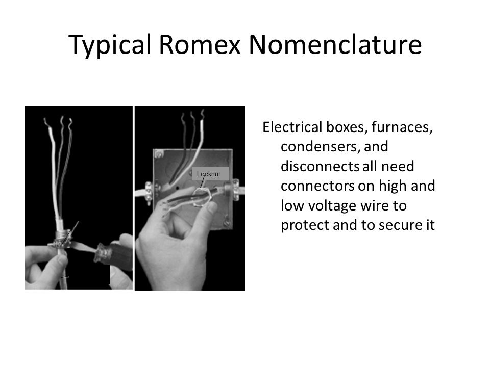 Typical Romex Nomenclature Electrical boxes, furnaces, condensers, and disconnects all need connectors on high and low voltage wire to protect and to