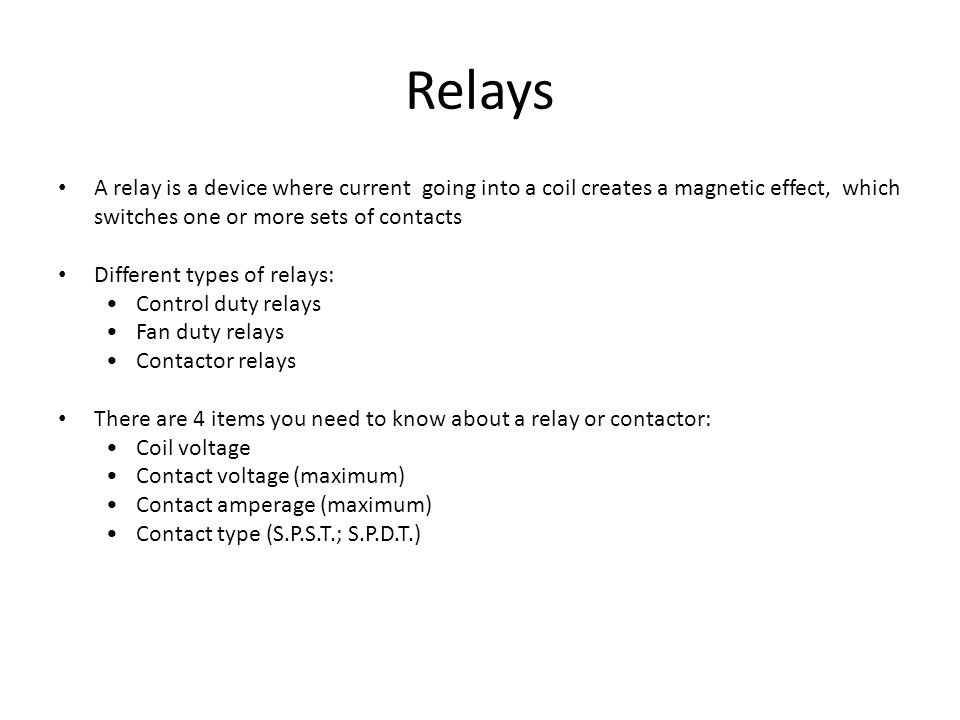 Relays A relay is a device where current going into a coil creates a magnetic effect, which switches one or more sets of contacts Different types of r