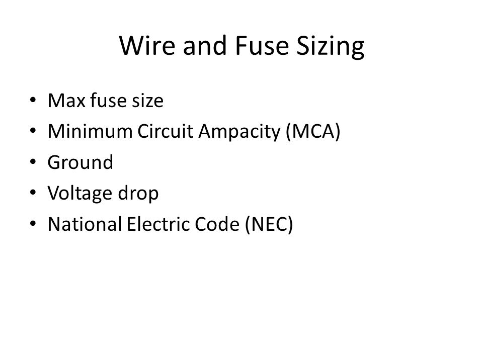 Wire and Fuse Sizing Max fuse size Minimum Circuit Ampacity (MCA) Ground Voltage drop National Electric Code (NEC)