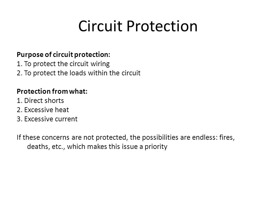 Circuit Protection Purpose of circuit protection: 1. To protect the circuit wiring 2. To protect the loads within the circuit Protection from what: 1.