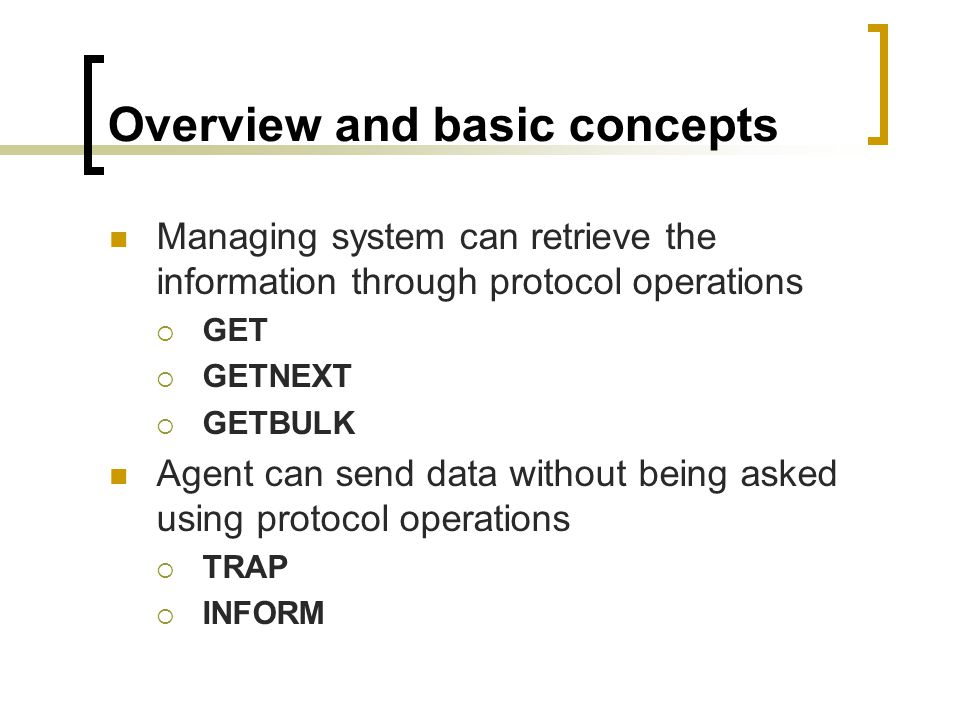 Overview and basic concepts Managing system can retrieve the information through protocol operations GET GETNEXT GETBULK Agent can send data without being asked using protocol operations TRAP INFORM