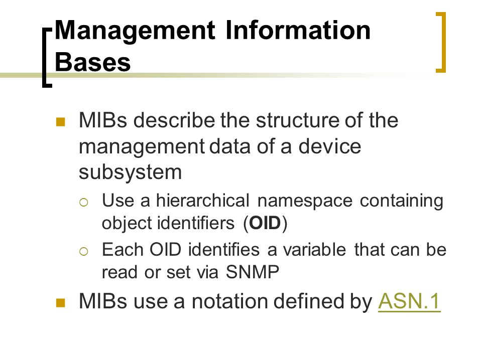 Management Information Bases MIBs describe the structure of the management data of a device subsystem Use a hierarchical namespace containing object identifiers (OID) Each OID identifies a variable that can be read or set via SNMP MIBs use a notation defined by ASN.1ASN.1