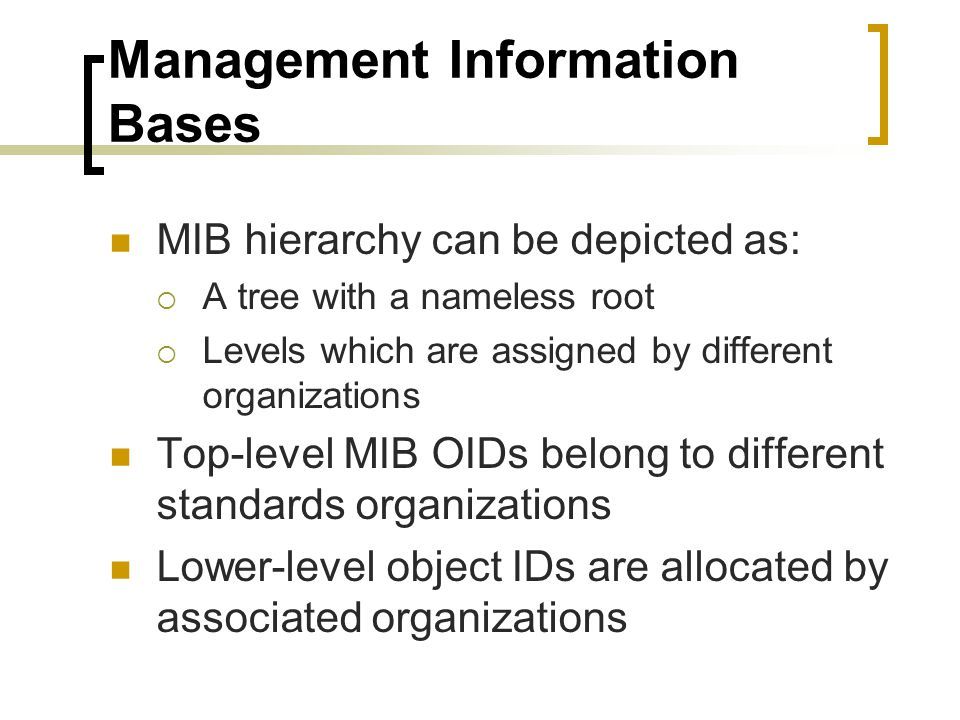 Management Information Bases MIB hierarchy can be depicted as: A tree with a nameless root Levels which are assigned by different organizations Top-level MIB OIDs belong to different standards organizations Lower-level object IDs are allocated by associated organizations