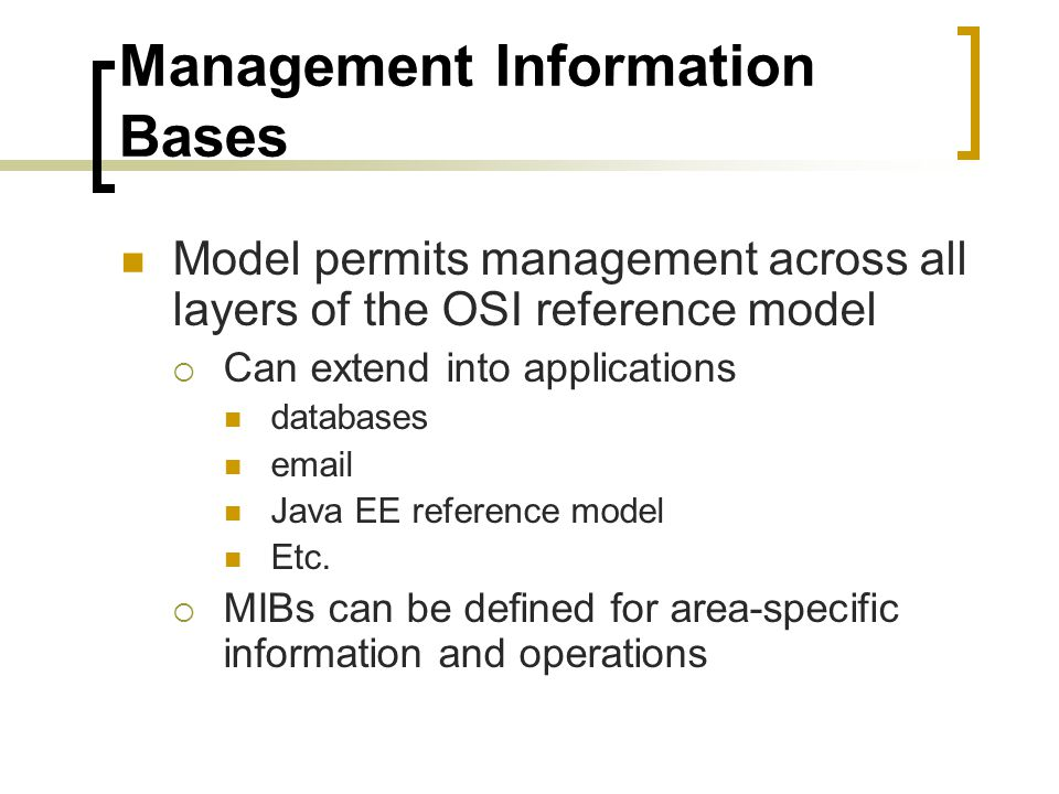 Management Information Bases Model permits management across all layers of the OSI reference model Can extend into applications databases email Java EE reference model Etc.