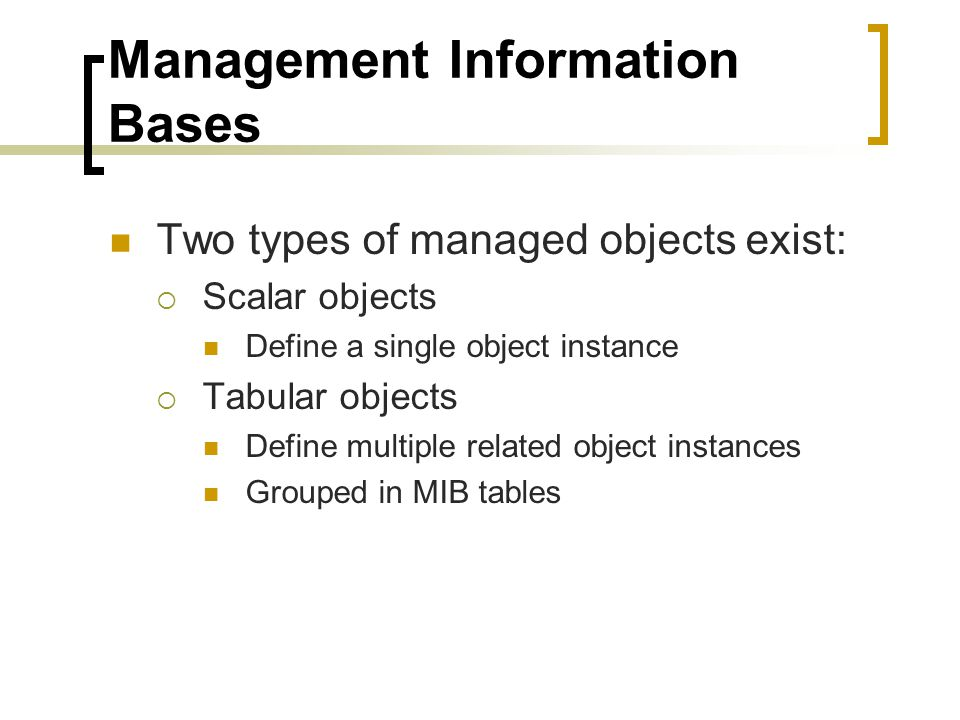 Management Information Bases Two types of managed objects exist: Scalar objects Define a single object instance Tabular objects Define multiple related object instances Grouped in MIB tables