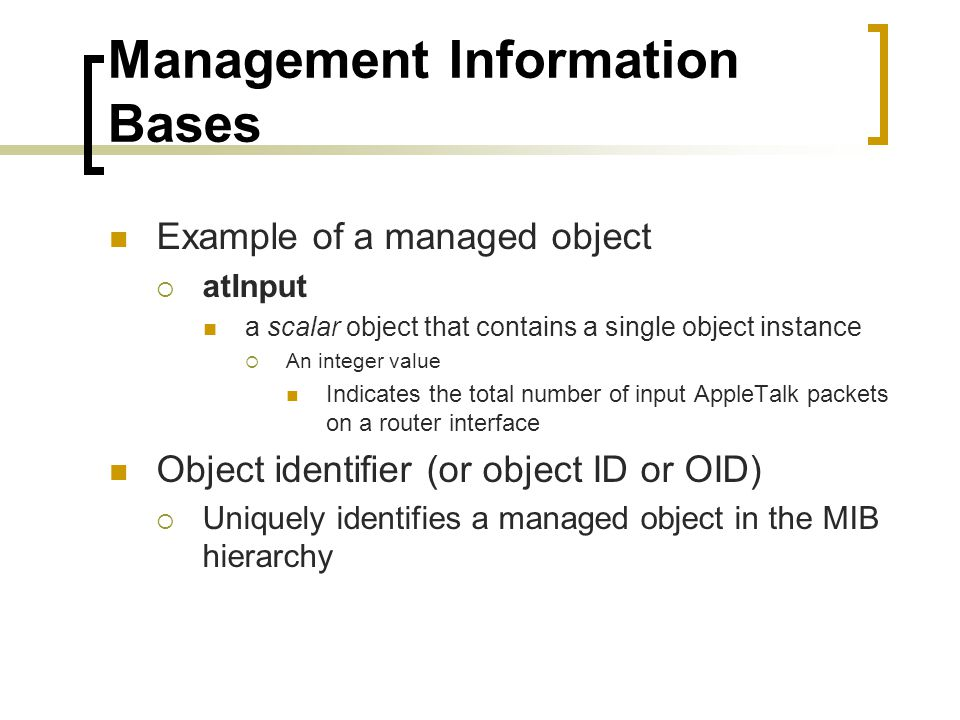 Management Information Bases Example of a managed object atInput a scalar object that contains a single object instance An integer value Indicates the total number of input AppleTalk packets on a router interface Object identifier (or object ID or OID) Uniquely identifies a managed object in the MIB hierarchy