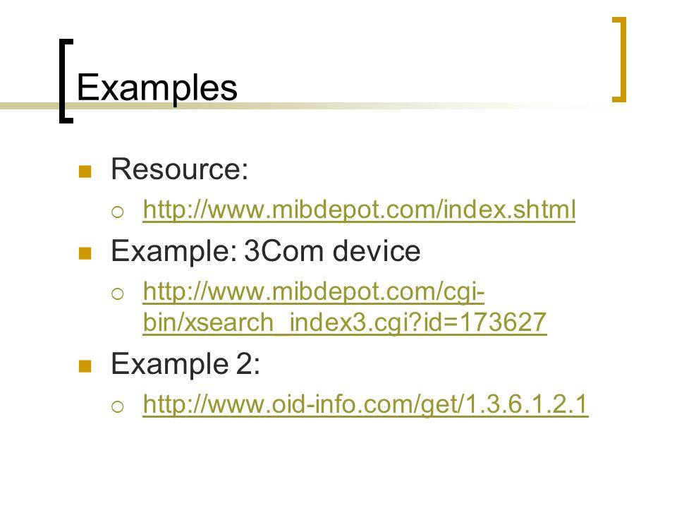 Examples Resource: http://www.mibdepot.com/index.shtml Example: 3Com device http://www.mibdepot.com/cgi- bin/xsearch_index3.cgi?id=173627 http://www.mibdepot.com/cgi- bin/xsearch_index3.cgi?id=173627 Example 2: http://www.oid-info.com/get/1.3.6.1.2.1